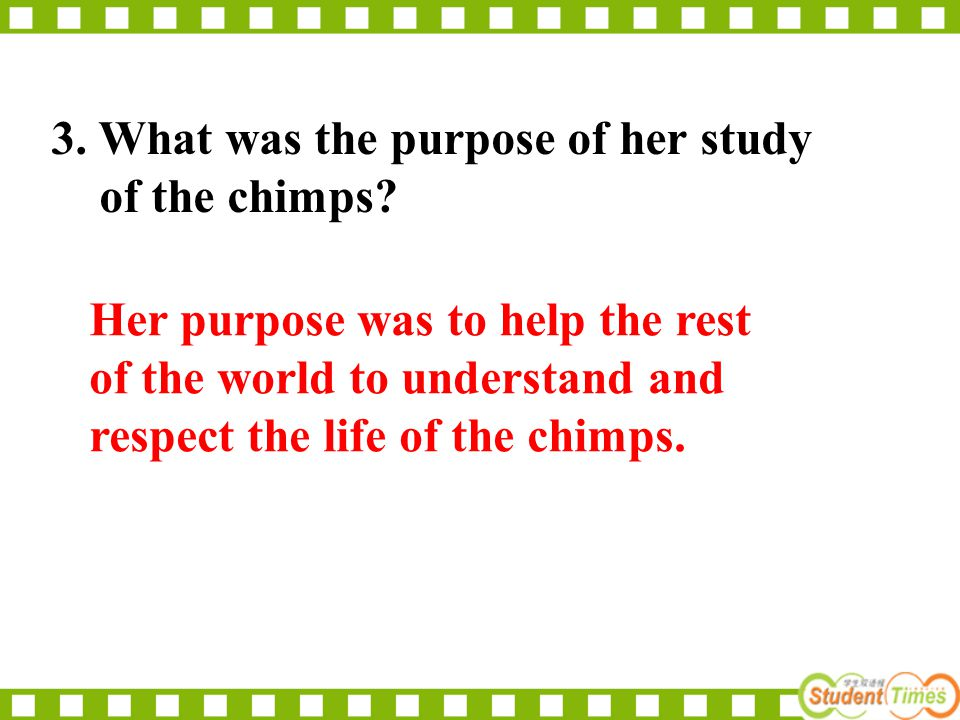 3. What was the purpose of her study of the chimps? Her purpose was to help the rest of the world to understand and respect the life of the chimps.