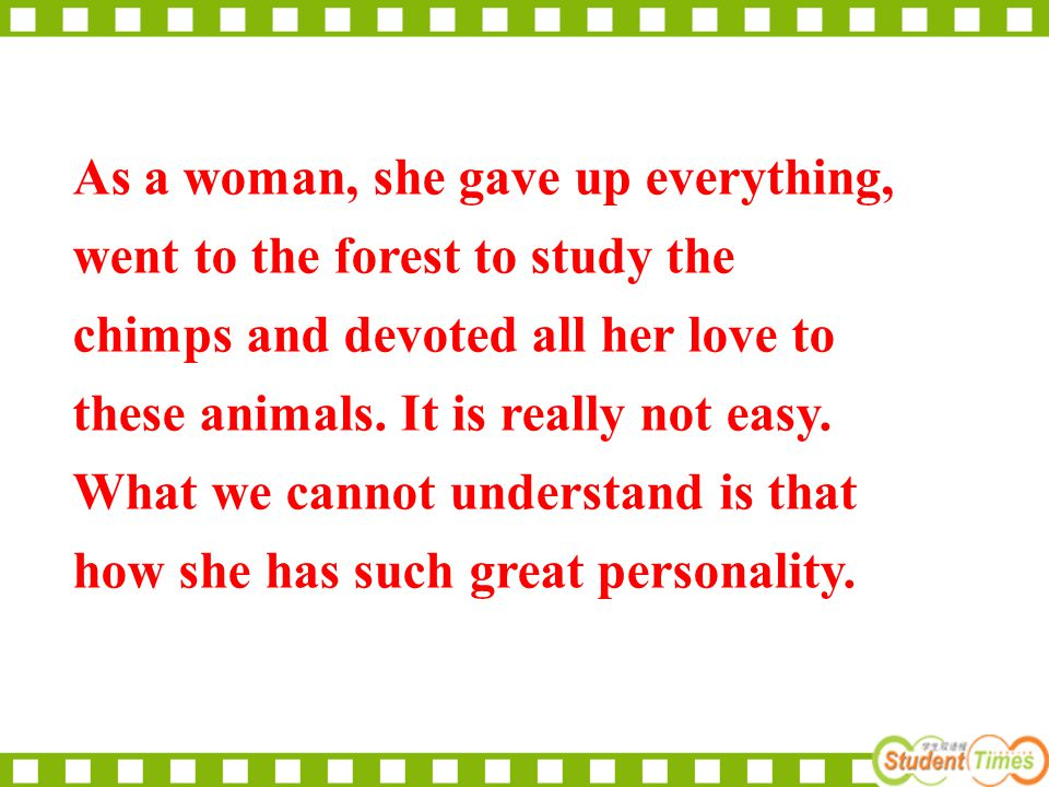As a woman, she gave up everything, went to the forest to study the chimps and devoted all her love to these animals. It is really not easy. What we c