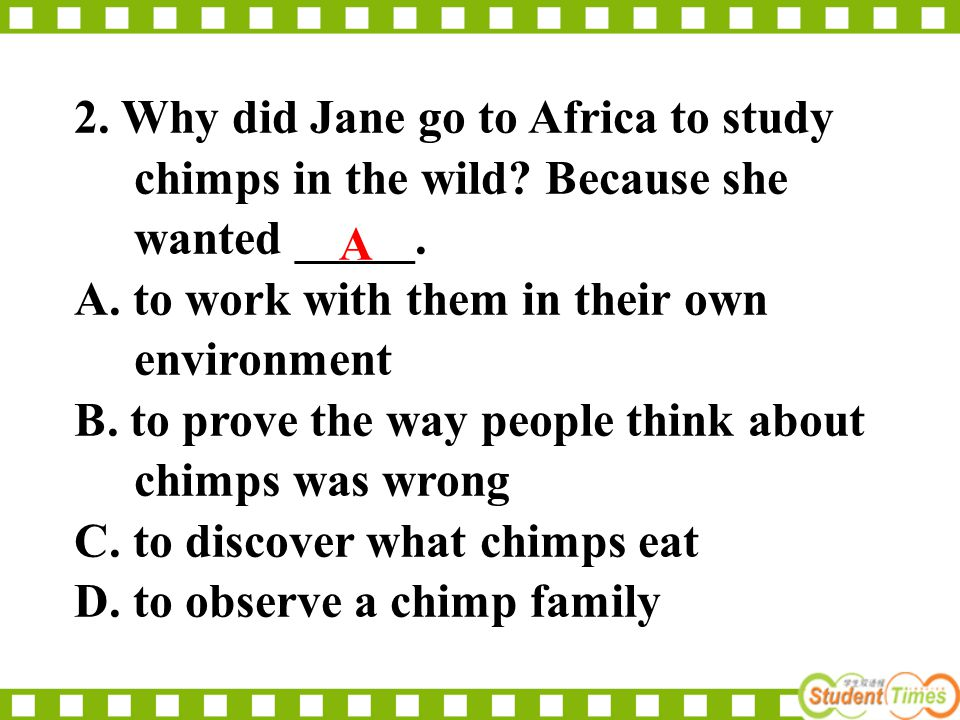 2. Why did Jane go to Africa to study chimps in the wild? Because she wanted _____. A. to work with them in their own environment B. to prove the way