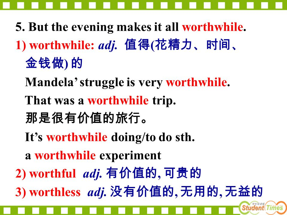 5. But the evening makes it all worthwhile. 1) worthwhile: adj. 值得 ( 花精力、时间、 金钱做 ) 的 Mandela' struggle is very worthwhile. That was a worthwhile trip.