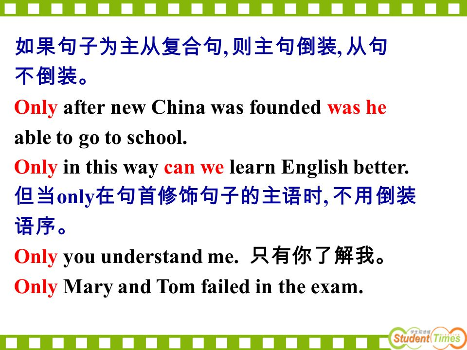 如果句子为主从复合句, 则主句倒装, 从句 不倒装。 Only after new China was founded was he able to go to school. Only in this way can we learn English better. 但当 only 在句首修饰句子