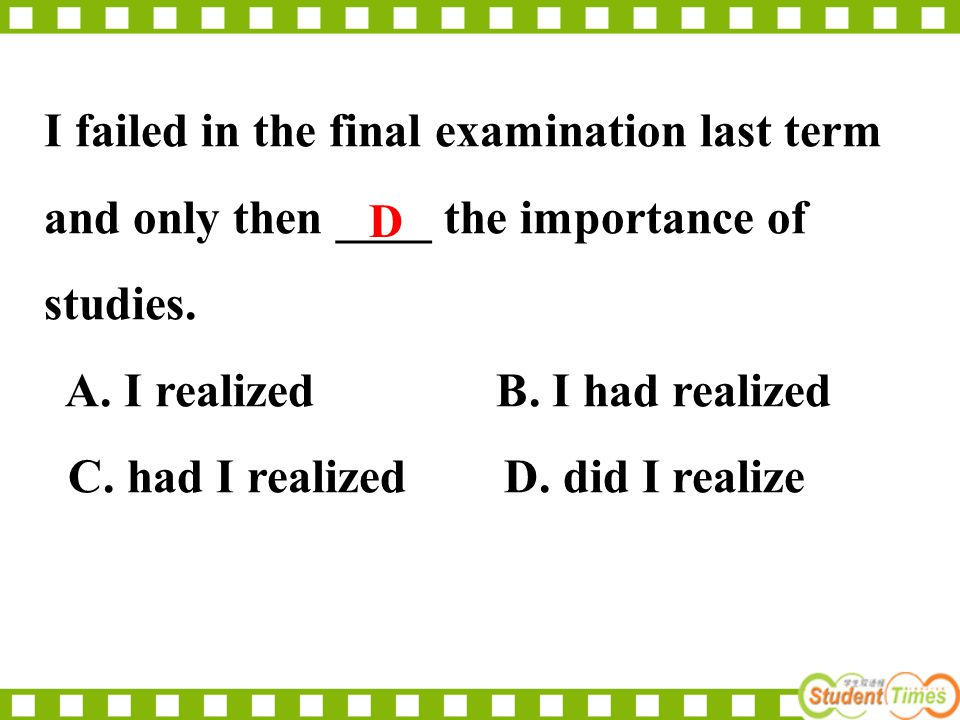 I failed in the final examination last term and only then ____ the importance of studies.