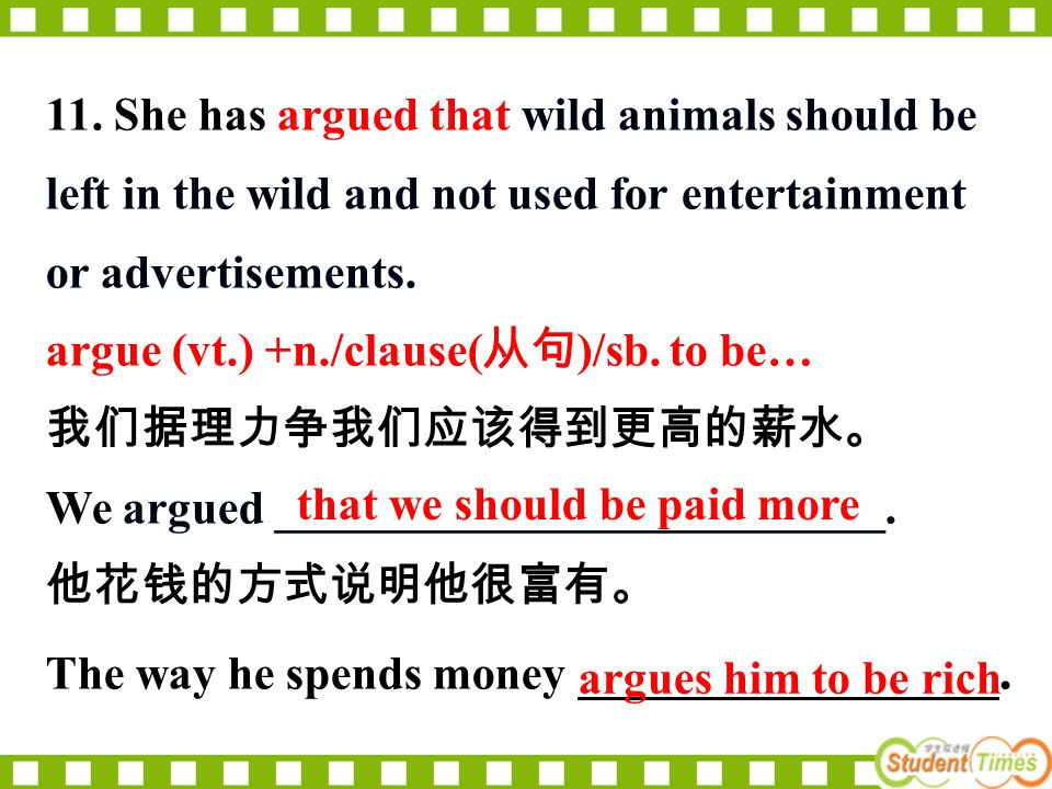 11. She has argued that wild animals should be left in the wild and not used for entertainment or advertisements. argue (vt.) +n./clause( 从句 )/sb. to