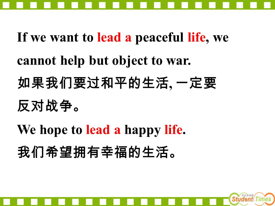If we want to lead a peaceful life, we cannot help but object to war. 如果我们要过和平的生活, 一定要 反对战争。 We hope to lead a happy life. 我们希望拥有幸福的生活。