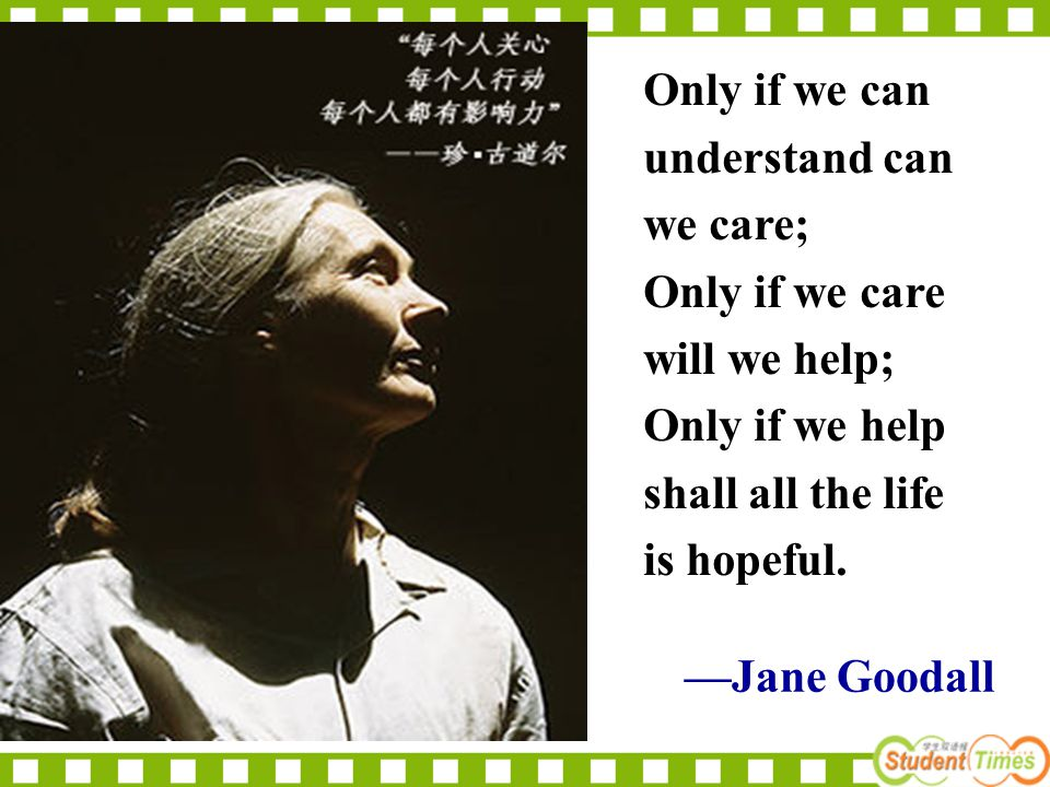 —Jane Goodall Only if we can understand can we care; Only if we care will we help; Only if we help shall all the life is hopeful.