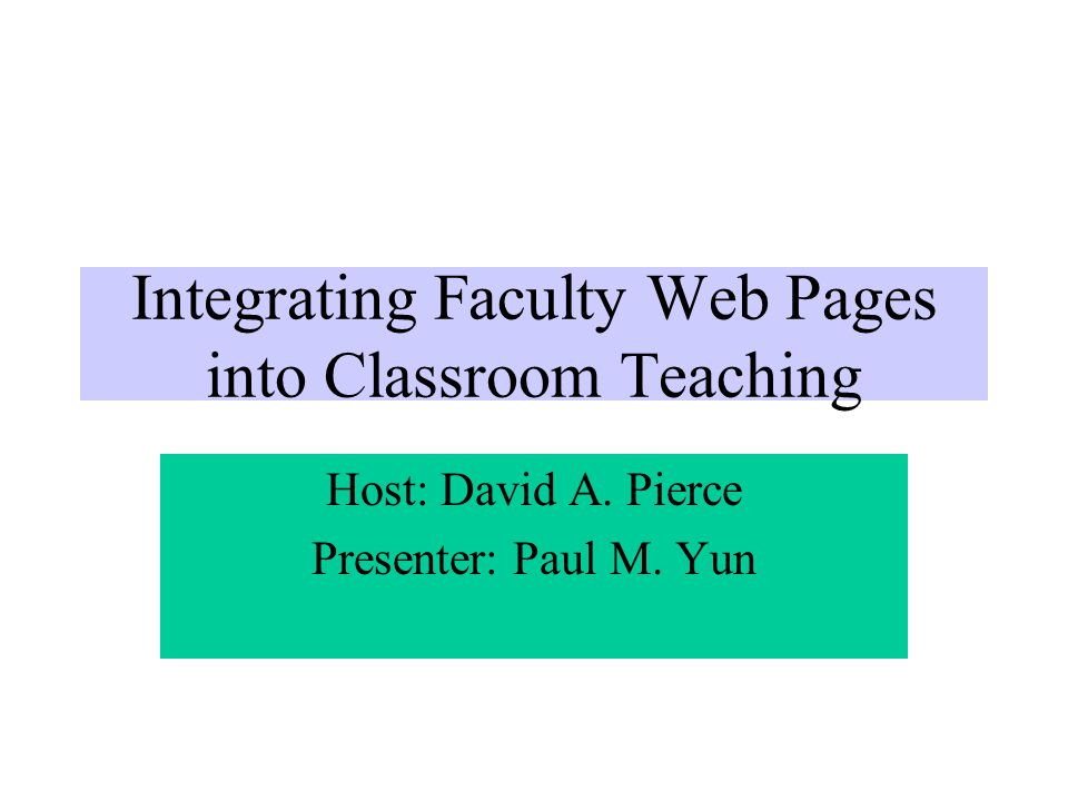 Integrating Faculty Web Pages into Classroom Teaching Host: David A. Pierce Presenter: Paul M. Yun
