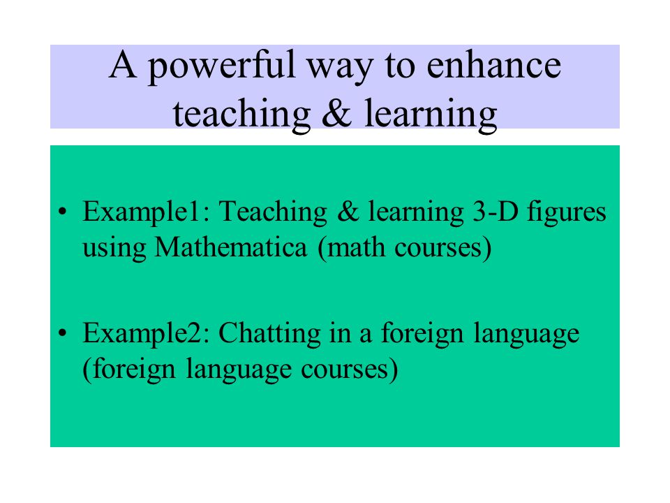 A powerful way to enhance teaching & learning Example1: Teaching & learning 3-D figures using Mathematica (math courses) Example2: Chatting in a forei