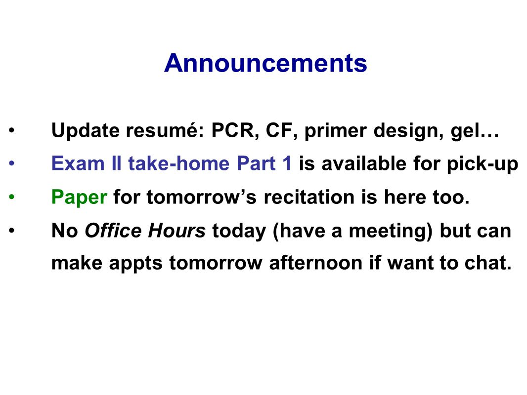 Announcements Update resumé: PCR, CF, primer design, gel… Exam II take-home Part 1 is available for pick-up Paper for tomorrow's recitation is here to