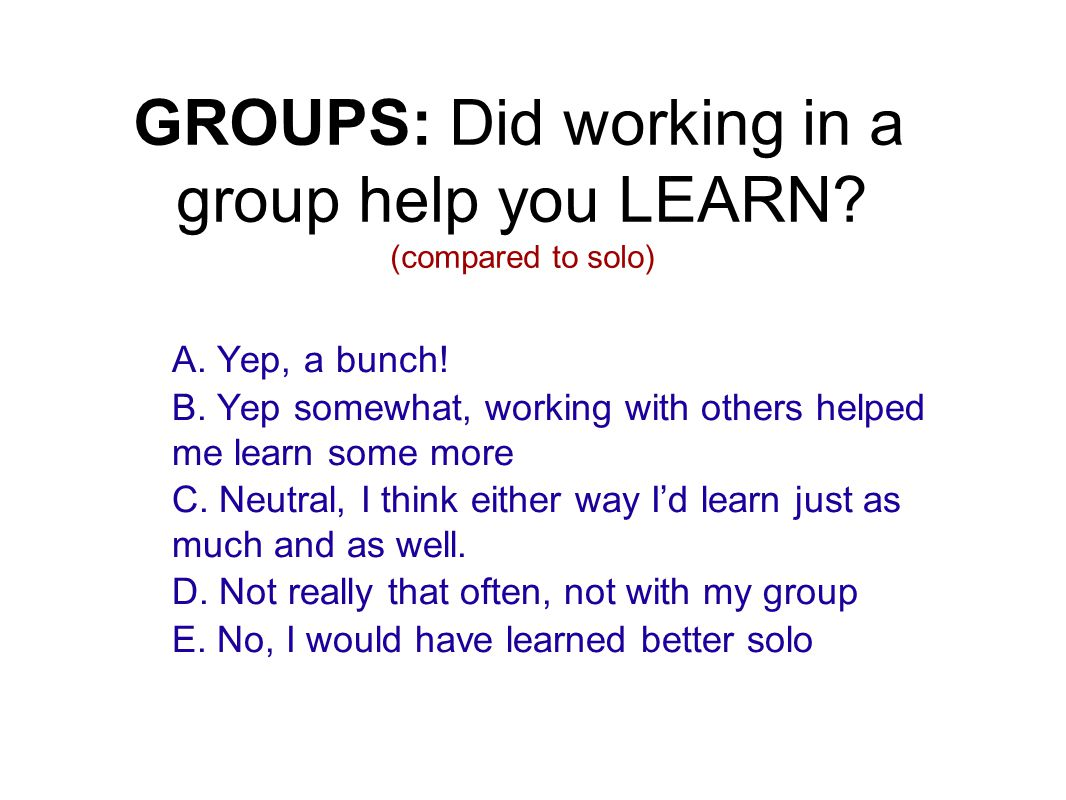 GROUPS: Did working in a group help you LEARN? (compared to solo) A. Yep, a bunch! B. Yep somewhat, working with others helped me learn some more C. N