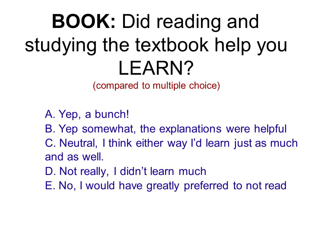 BOOK: Did reading and studying the textbook help you LEARN? (compared to multiple choice) A. Yep, a bunch! B. Yep somewhat, the explanations were help