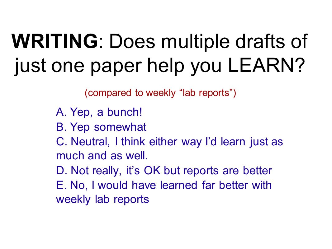 "WRITING: Does multiple drafts of just one paper help you LEARN? (compared to weekly ""lab reports"") A. Yep, a bunch! B. Yep somewhat C. Neutral, I thin"