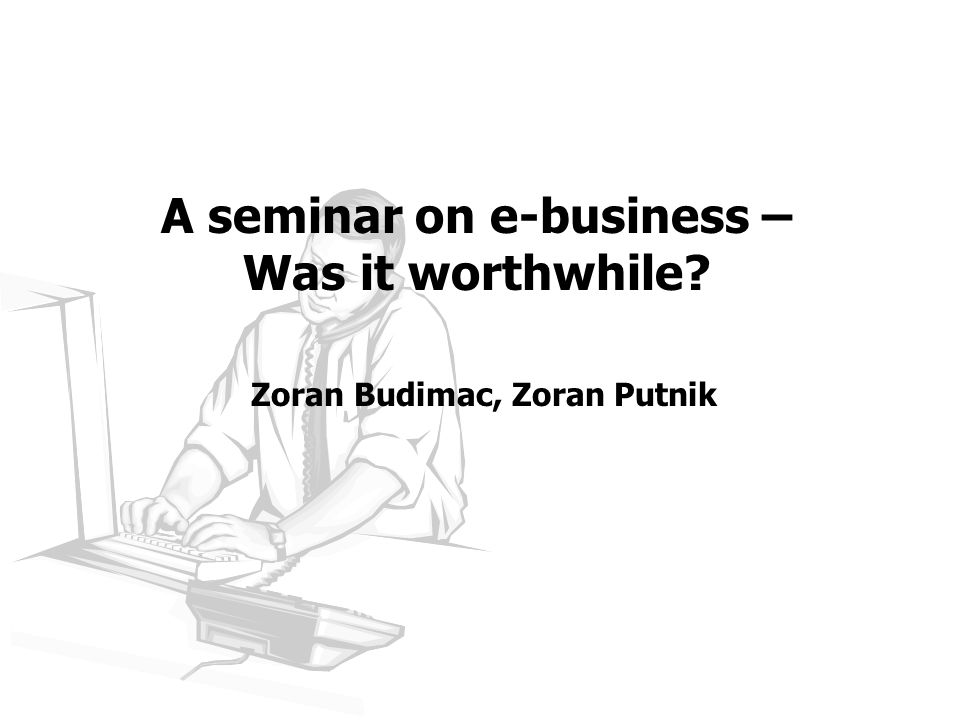 A seminar on e-business – Was it worthwhile Zoran Budimac, Zoran Putnik