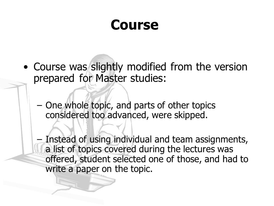 Course Course was slightly modified from the version prepared for Master studies: –One whole topic, and parts of other topics considered too advanced, were skipped.
