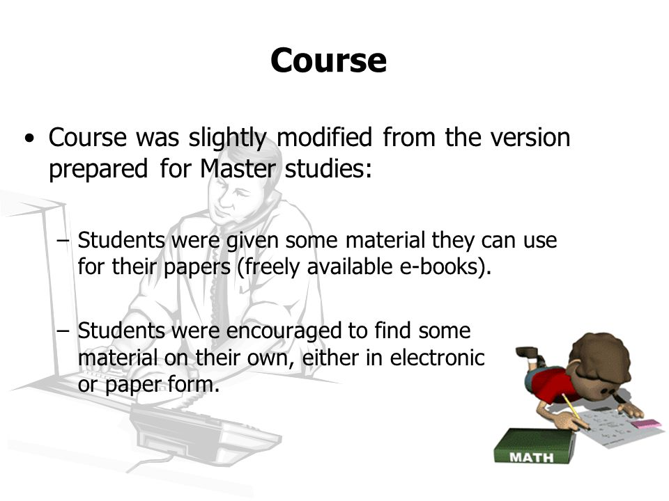 Course Course was slightly modified from the version prepared for Master studies: –Students were given some material they can use for their papers (freely available e-books).