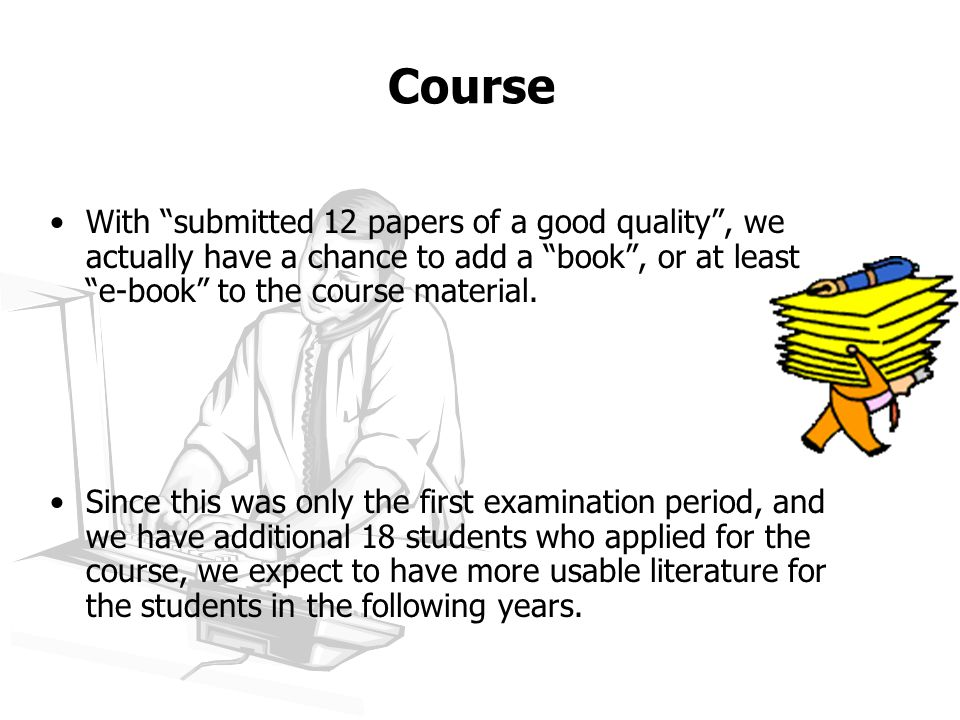 Course With submitted 12 papers of a good quality , we actually have a chance to add a book , or at least e-book to the course material.