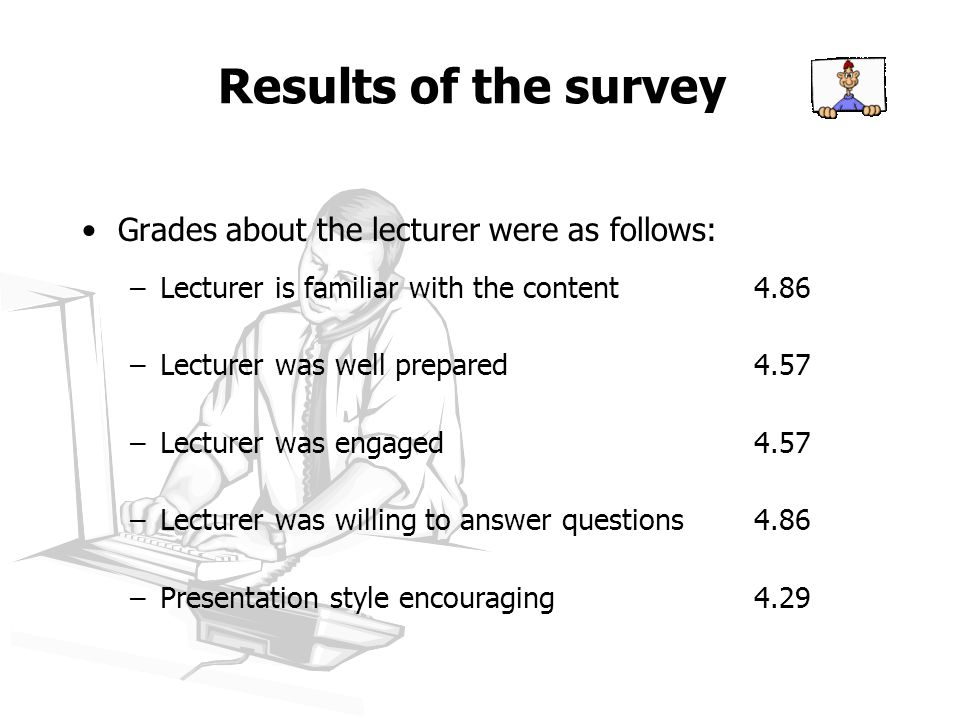 Results of the survey Grades about the lecturer were as follows: –Lecturer is familiar with the content4.86 –Lecturer was well prepared4.57 –Lecturer was engaged4.57 –Lecturer was willing to answer questions4.86 –Presentation style encouraging4.29