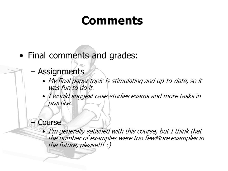 Comments Final comments and grades: –Assignments My final paper topic is stimulating and up-to-date, so it was fun to do it.