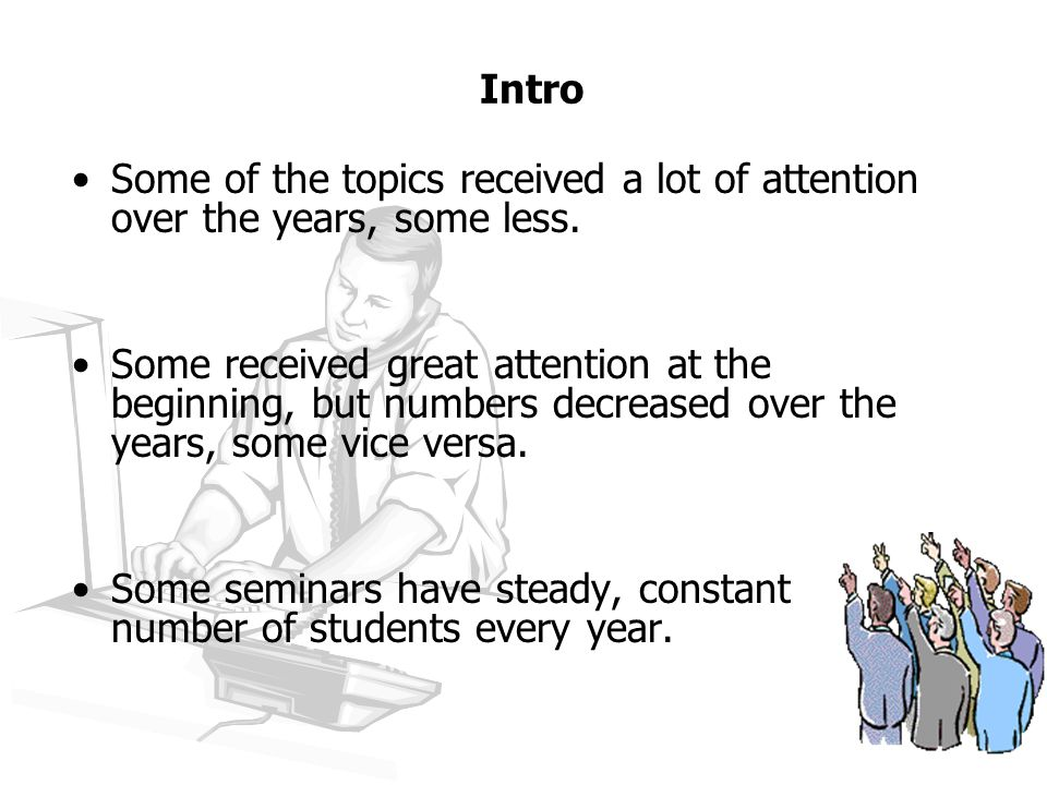 Intro For example: –Symbolic calculus, Combinatorial algorithms – 0 students for 2 years – seminars were not offered again –XML databases, Agent-oriented seminars, Web mining – HAVE their audience, ARE offered and conducted every year –eLearning – started with 6 students, increased up to 90, then (by force) decreased back to 40 –Selected topics in software/hardware development – started with 80, came down to 20, and stayed there.