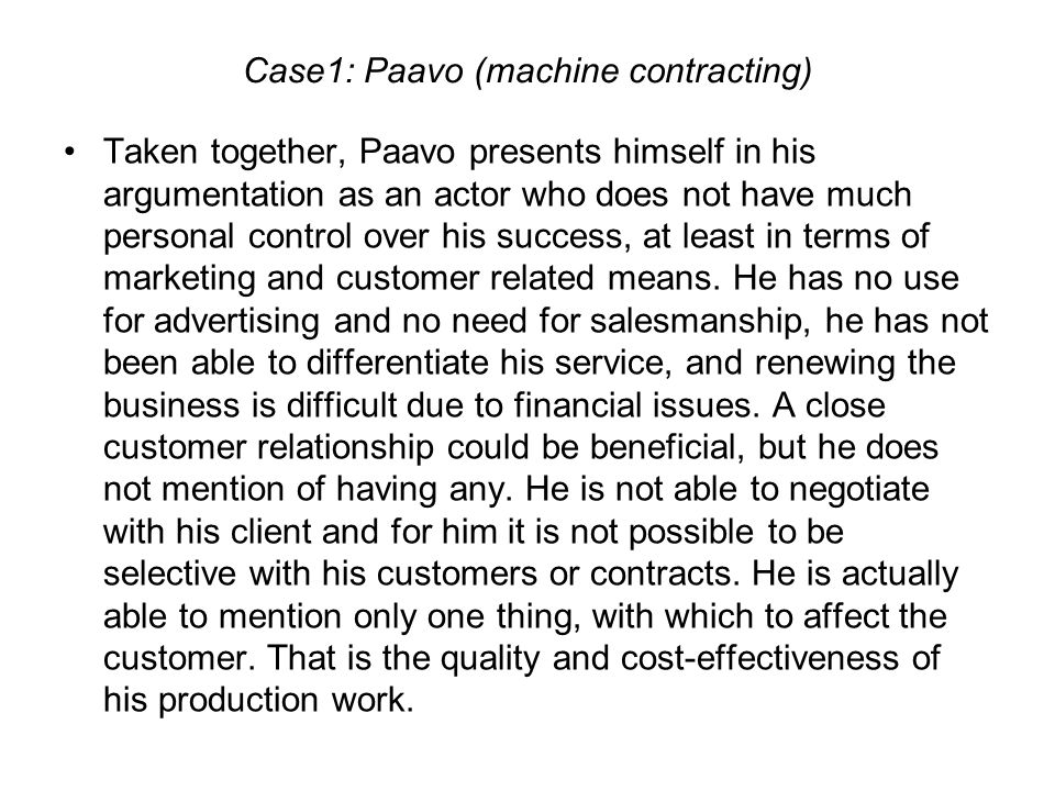Case1: Paavo (machine contracting) Taken together, Paavo presents himself in his argumentation as an actor who does not have much personal control over his success, at least in terms of marketing and customer related means.
