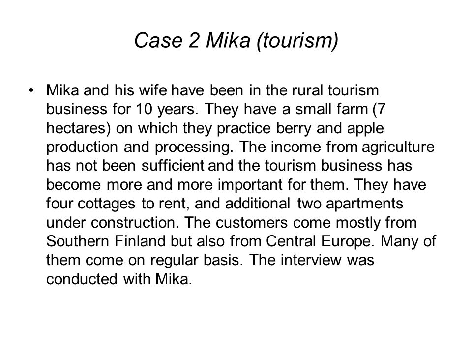 Case 2 Mika (tourism) Mika and his wife have been in the rural tourism business for 10 years. They have a small farm (7 hectares) on which they practi