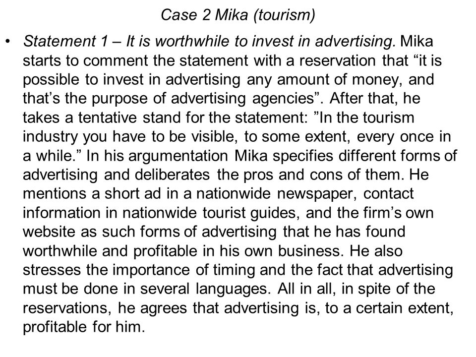 """Case 2 Mika (tourism) Statement 1 – It is worthwhile to invest in advertising. Mika starts to comment the statement with a reservation that """"it is pos"""