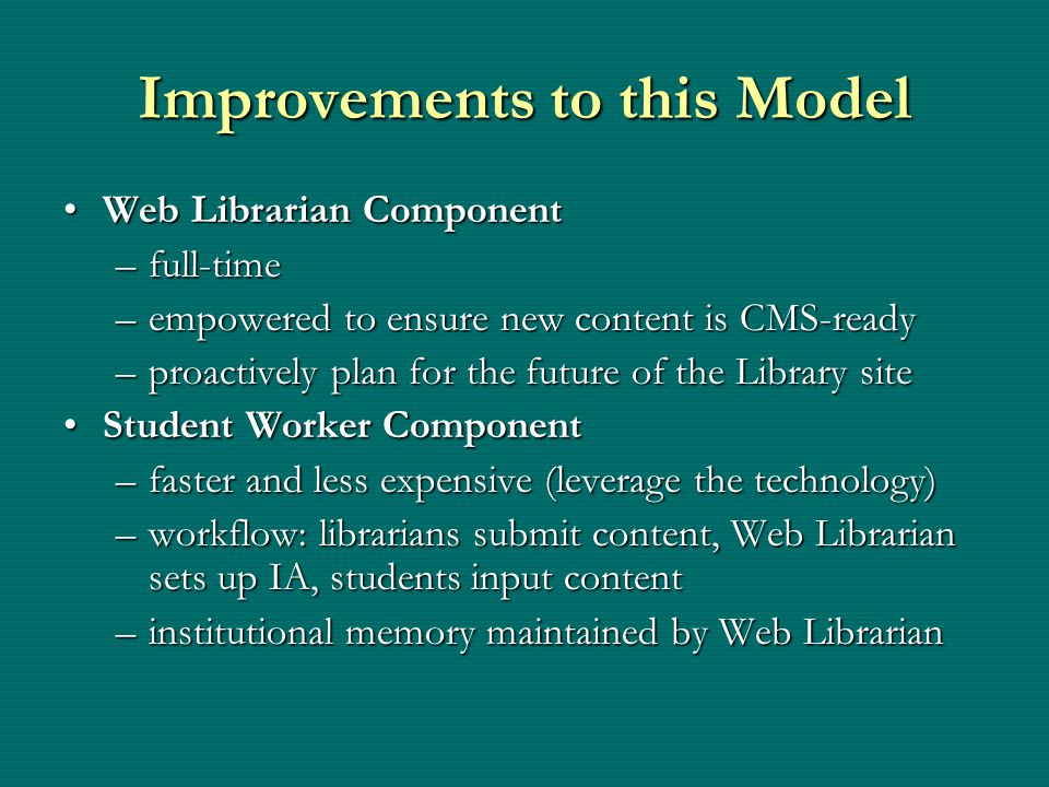 Improvements to this Model Web Librarian ComponentWeb Librarian Component –full-time –empowered to ensure new content is CMS-ready –proactively plan for the future of the Library site Student Worker ComponentStudent Worker Component –faster and less expensive (leverage the technology) –workflow: librarians submit content, Web Librarian sets up IA, students input content –institutional memory maintained by Web Librarian