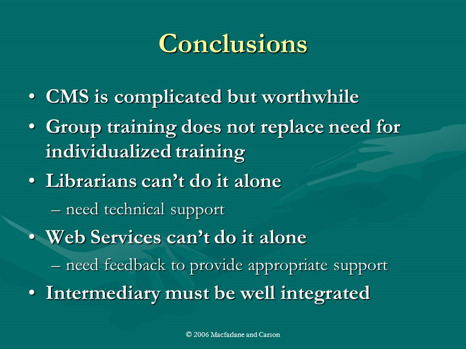 © 2006 Macfarlane and Carson Conclusions CMS is complicated but worthwhileCMS is complicated but worthwhile Group training does not replace need for individualized trainingGroup training does not replace need for individualized training Librarians can't do it aloneLibrarians can't do it alone –need technical support Web Services can't do it aloneWeb Services can't do it alone –need feedback to provide appropriate support Intermediary must be well integratedIntermediary must be well integrated