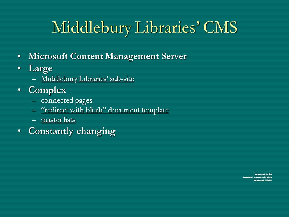 Middlebury Libraries' CMS Microsoft Content Management ServerMicrosoft Content Management Server LargeLarge –Middlebury Libraries' sub-site Middlebury Libraries' sub-siteMiddlebury Libraries' sub-site ComplexComplex –connected pages – redirect with blurb document template redirect with blurb document template redirect with blurb document template –master lists master listsmaster lists Constantly changingConstantly changing Screenshot: lis/lib Screenshot: lis/lib Screenshot: redirect with blurb Screenshot: redirect with blurb Screenshot: title list Screenshot: title list