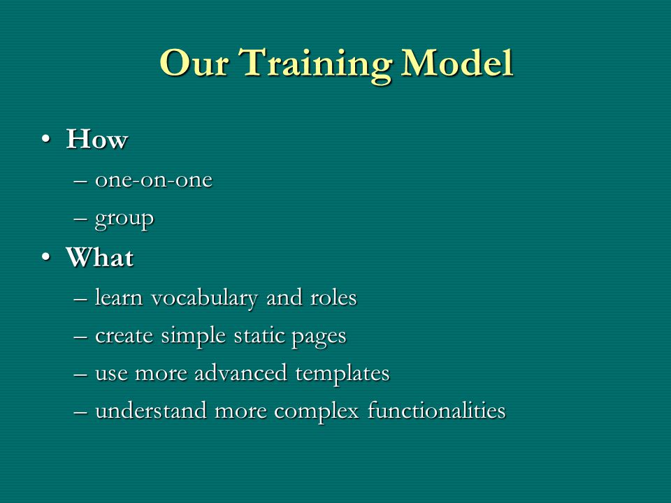 Our Training Model HowHow –one-on-one –group WhatWhat –learn vocabulary and roles –create simple static pages –use more advanced templates –understand more complex functionalities