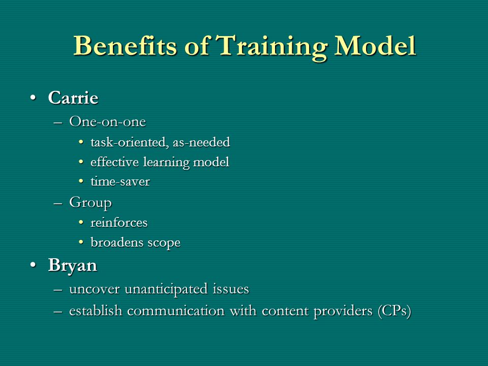 Benefits of Training Model CarrieCarrie –One-on-one task-oriented, as-neededtask-oriented, as-needed effective learning modeleffective learning model time-savertime-saver –Group reinforcesreinforces broadens scopebroadens scope BryanBryan –uncover unanticipated issues –establish communication with content providers (CPs)