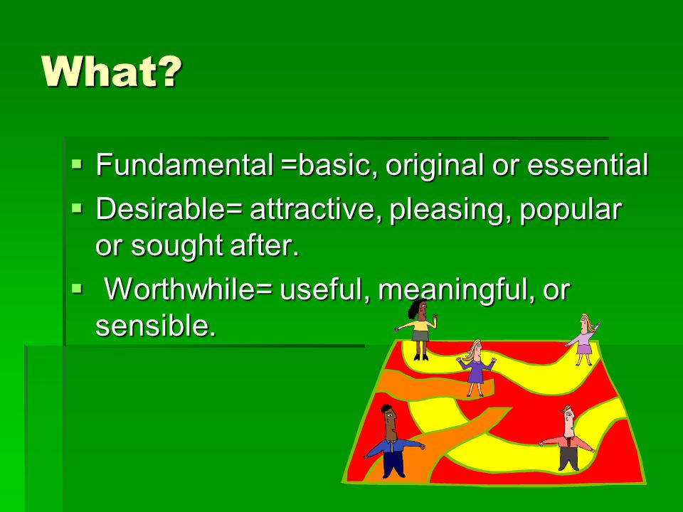 What?  Fundamental =basic, original or essential  Desirable= attractive, pleasing, popular or sought after.  Worthwhile= useful, meaningful, or sen