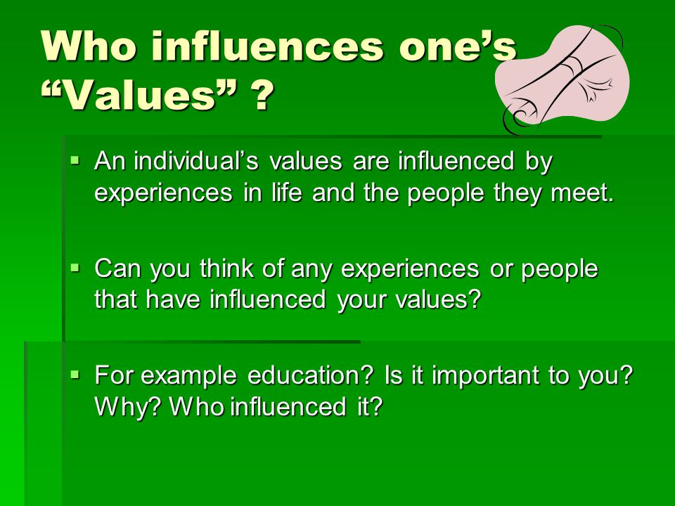 "Who influences one's ""Values"" ?  An individual's values are influenced by experiences in life and the people they meet.  Can you think of any experi"