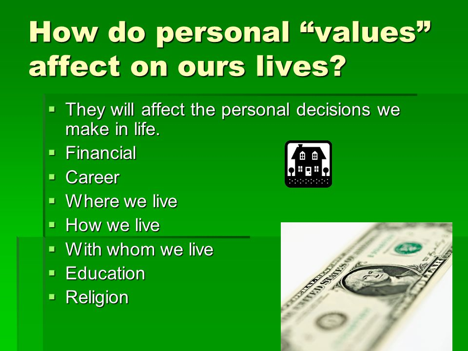"How do personal ""values"" affect on ours lives?  They will affect the personal decisions we make in life.  Financial  Career  Where we live  How w"