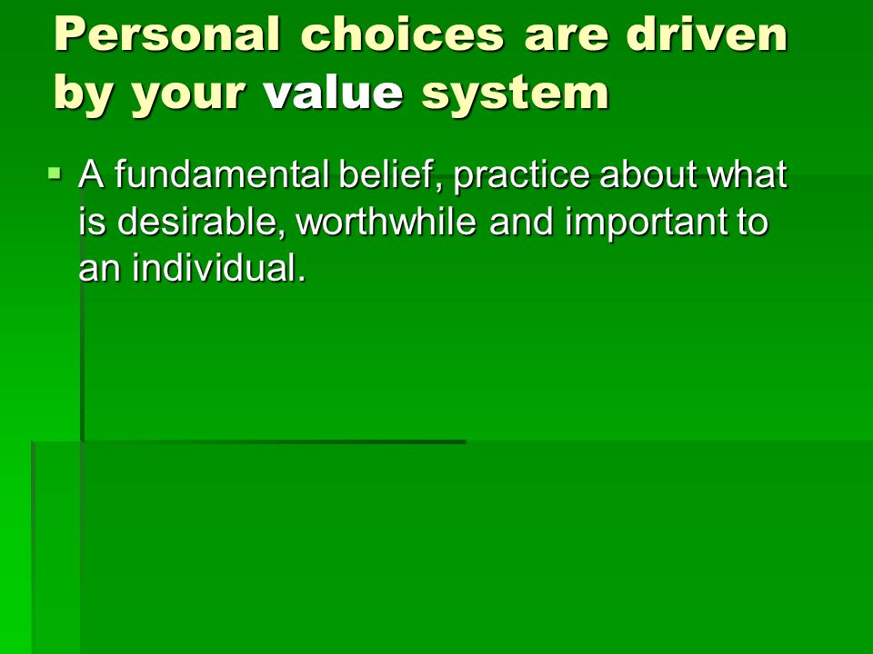 Personal choices are driven by your value system  A fundamental belief, practice about what is desirable, worthwhile and important to an individual.