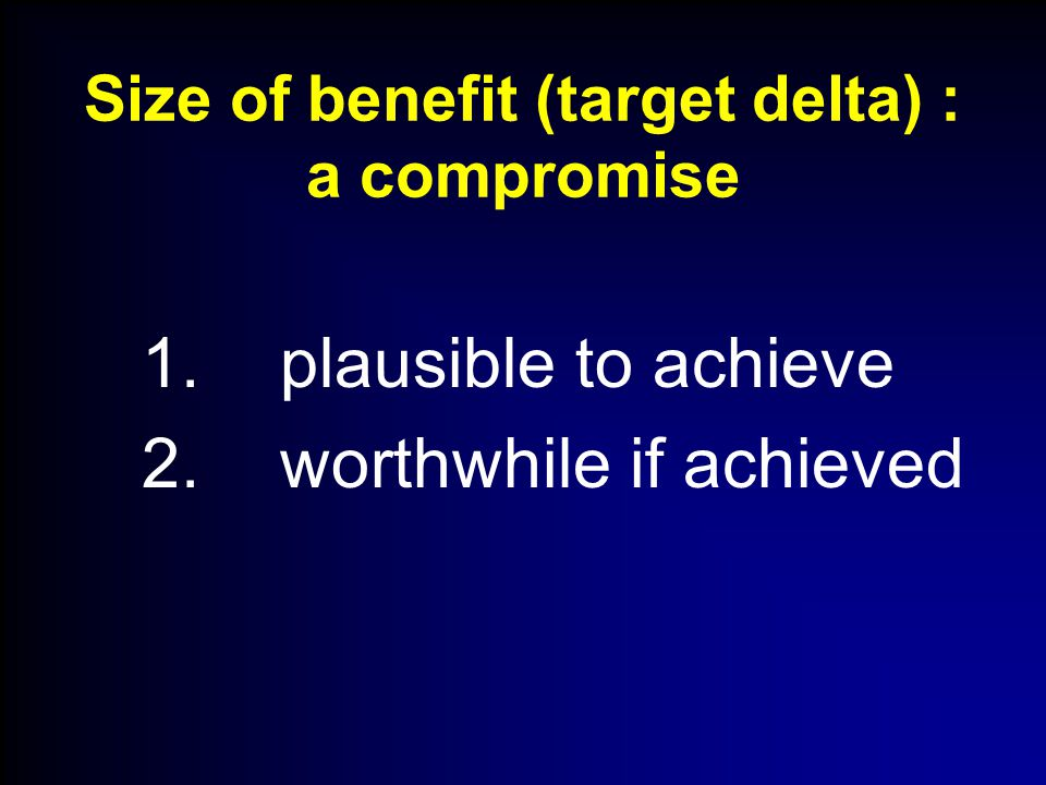 Size of benefit (target delta) : a compromise 1. plausible to achieve 2. worthwhile if achieved