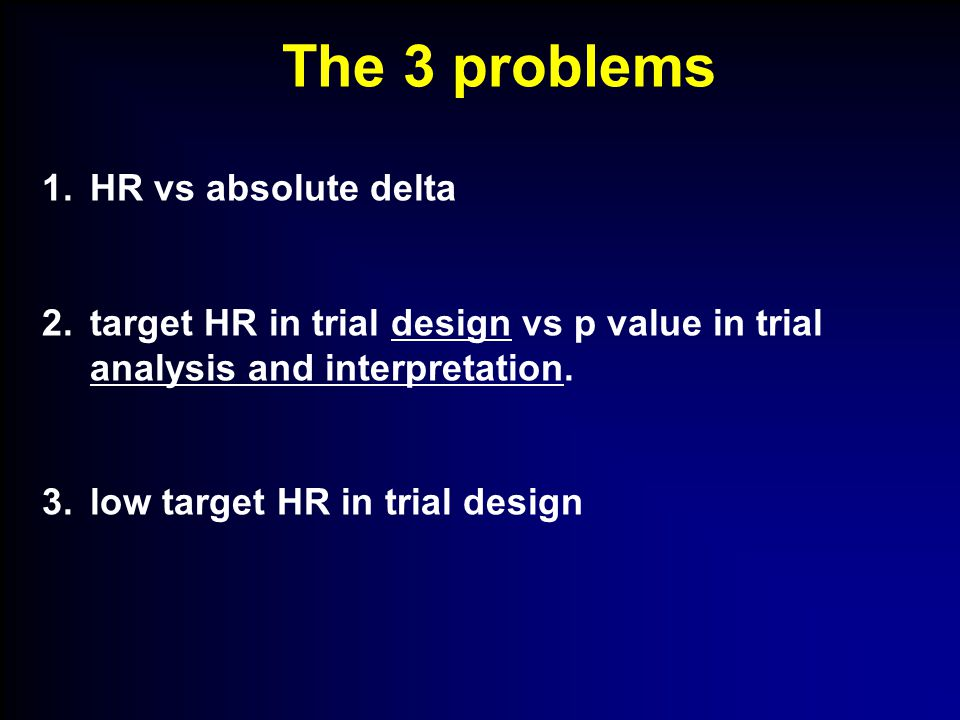 1.HR vs absolute delta 2.target HR in trial design vs p value in trial analysis and interpretation.