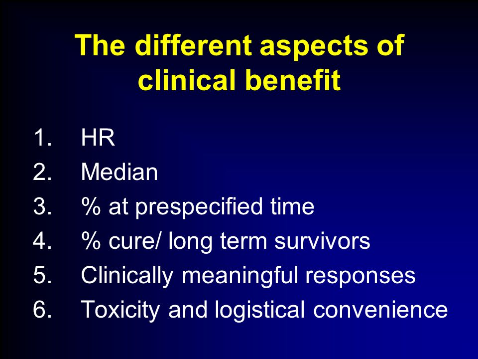 The different aspects of clinical benefit 1.HR 2.Median 3.% at prespecified time 4.% cure/ long term survivors 5.Clinically meaningful responses 6.Toxicity and logistical convenience