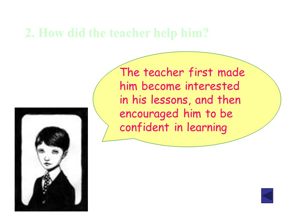 2. How did the teacher help him? The teacher first made him become interested in his lessons, and then encouraged him to be confident in learning
