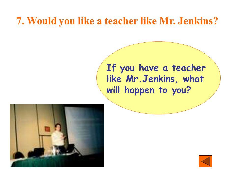 7. Would you like a teacher like Mr. Jenkins? If you have a teacher like Mr.Jenkins, what will happen to you?