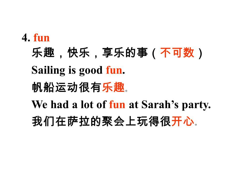 4. fun Sailing is good fun. 乐趣,快乐,享乐的事(不可数) 帆船运动很有乐趣 。 我们在萨拉的聚会上玩得很开心 。 We had a lot of fun at Sarah's party.