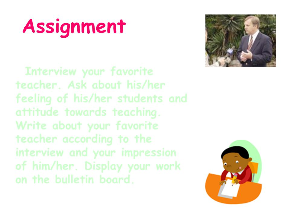 Assignment Interview your favorite teacher. Ask about his/her feeling of his/her students and attitude towards teaching. Write about your favorite tea