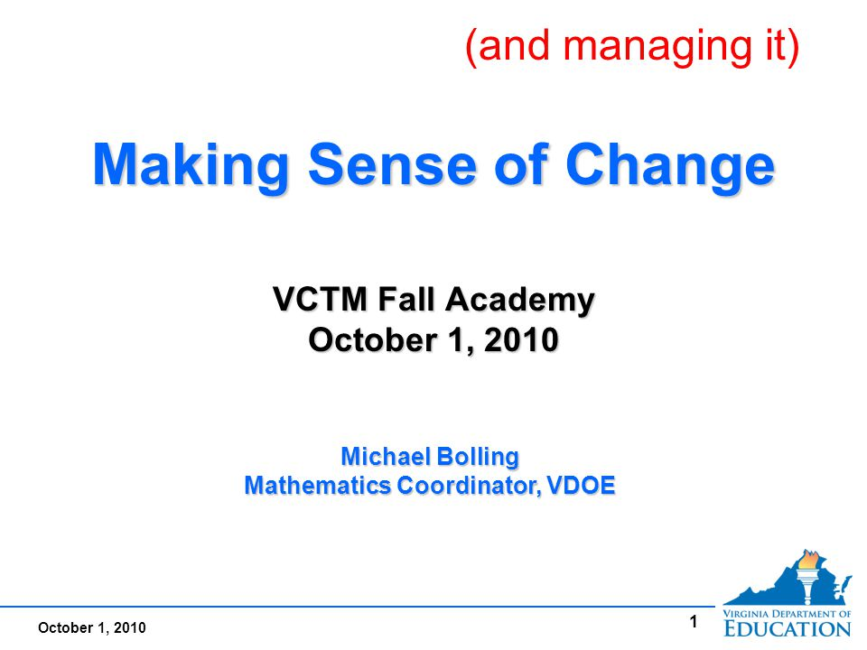 October 1, 2010 1 Making Sense of Change VCTM Fall Academy October 1, 2010 Making Sense of Change VCTM Fall Academy October 1, 2010 Michael Bolling Mathematics Coordinator, VDOE (and managing it)