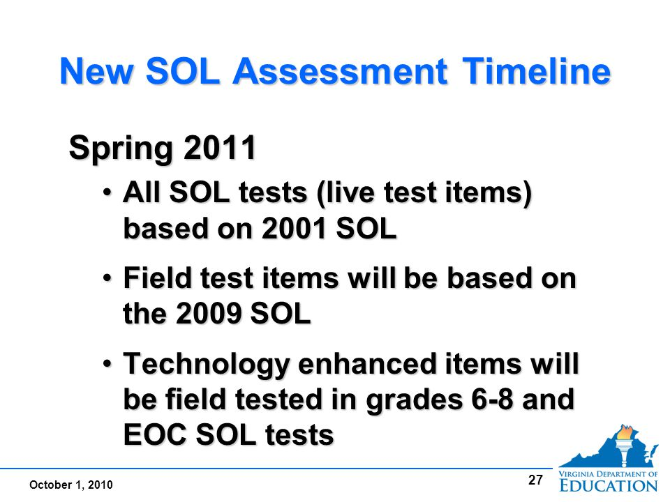October 1, 2010 New SOL Assessment Timeline Spring 2011 All SOL tests (live test items) based on 2001 SOLAll SOL tests (live test items) based on 2001 SOL Field test items will be based on the 2009 SOLField test items will be based on the 2009 SOL Technology enhanced items will be field tested in grades 6-8 and EOC SOL testsTechnology enhanced items will be field tested in grades 6-8 and EOC SOL tests Spring 2011 All SOL tests (live test items) based on 2001 SOLAll SOL tests (live test items) based on 2001 SOL Field test items will be based on the 2009 SOLField test items will be based on the 2009 SOL Technology enhanced items will be field tested in grades 6-8 and EOC SOL testsTechnology enhanced items will be field tested in grades 6-8 and EOC SOL tests 27