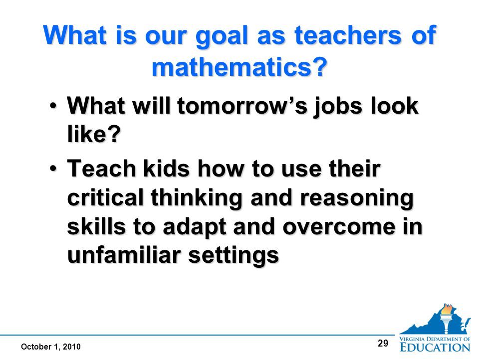 October 1, 2010 What is our goal as teachers of mathematics.