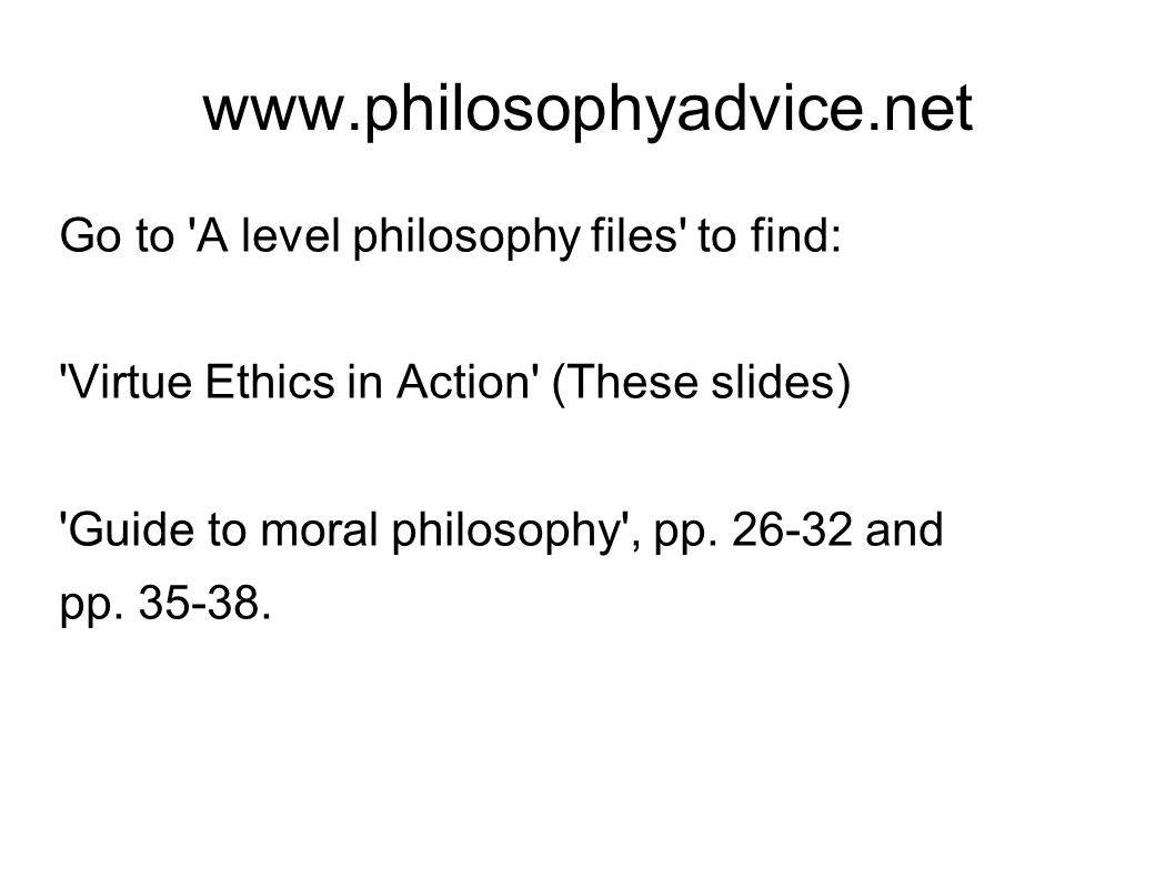 www.philosophyadvice.net Go to A level philosophy files to find: Virtue Ethics in Action (These slides) Guide to moral philosophy , pp.