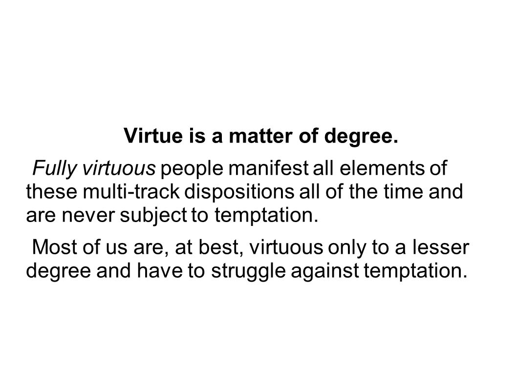 Virtue is a matter of degree.