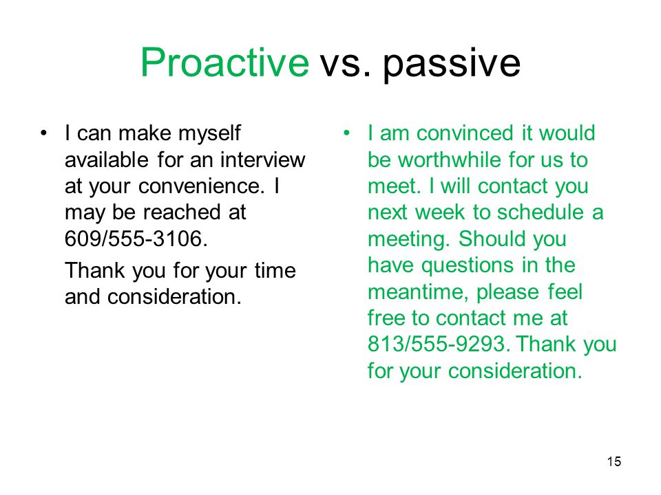15 Proactive vs.passive I can make myself available for an interview at your convenience.