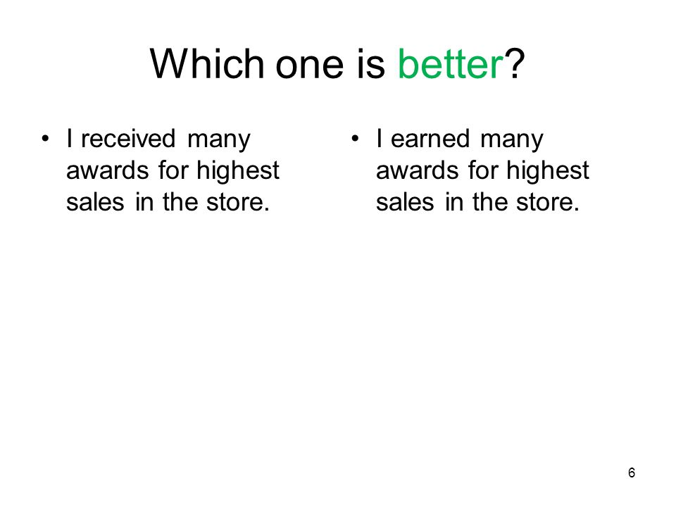 6 Which one is better.I received many awards for highest sales in the store.