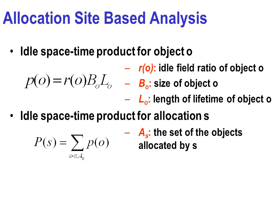 Allocation Site Based Analysis Idle space-time product for object o – r(o) : idle field ratio of object o – B o : size of object o – L o : length of lifetime of object o Idle space-time product for allocation s – A s : the set of the objects allocated by s