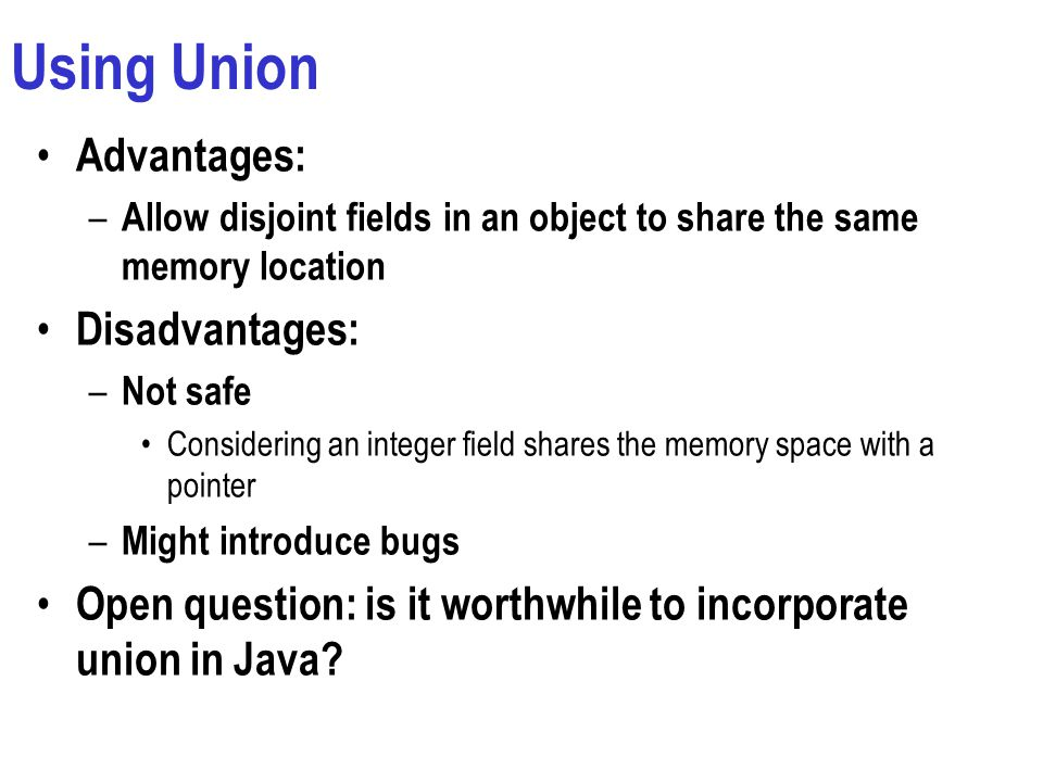 Using Union Advantages: – Allow disjoint fields in an object to share the same memory location Disadvantages: – Not safe Considering an integer field shares the memory space with a pointer – Might introduce bugs Open question: is it worthwhile to incorporate union in Java?